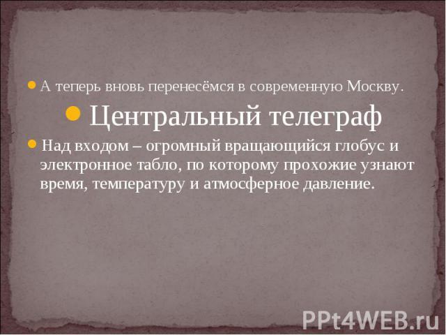А теперь вновь перенесёмся в современную Москву.Центральный телеграфНад входом – огромный вращающийся глобус и электронное табло, по которому прохожие узнают время, температуру и атмосферное давление.