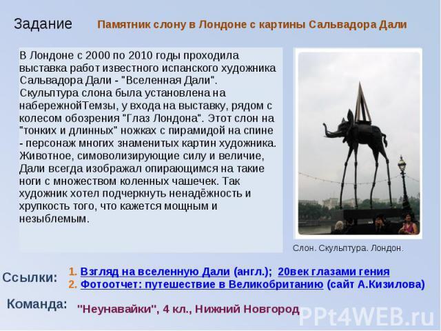 Памятник слону в Лондоне с картины Сальвадора ДалиВ Лондоне с 2000 по 2010 годы проходила выставка работ известного испанского художника Сальвадора Дали -