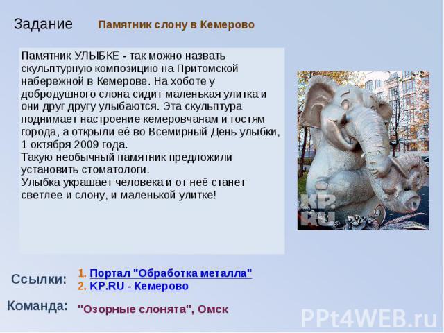Памятник слону в КемеровоПамятник УЛЫБКЕ - так можно назвать скульптурнуюкомпозицию на Притомской набережной в Кемерове.На хоботе у добродушного слона сидит маленькая улитка и они друг другу улыбаются.Эта скульптура поднимает настроение кемеровча…