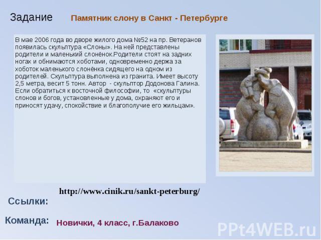 Памятник слону в Санкт - ПетербургеВ мае 2006 года во дворе жилого дома №52 на пр. Ветеранов появилась скульптура «Слоны». На ней представлены родители и маленький слонёнок.Родители стоят на задних ногах и обнимаются хоботами, одновременно держа за…