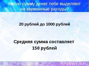 Какую сумму денег тебе выделяют на карманные раходы? 20 рублей до 1000 рублейСре