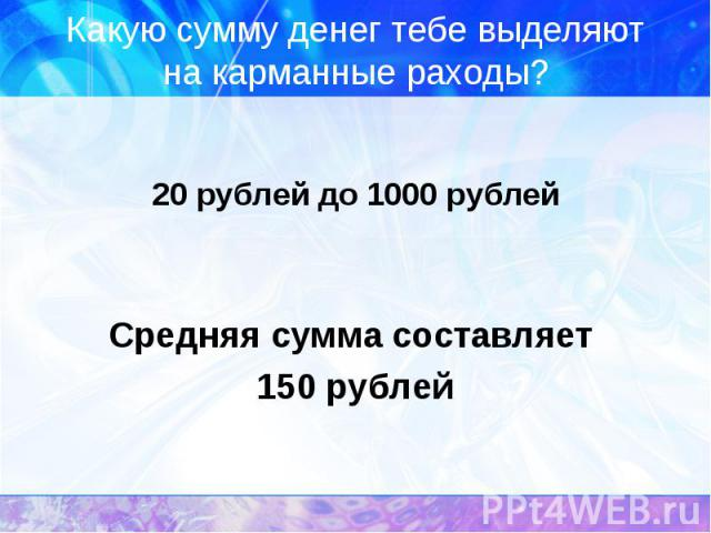Какую сумму денег тебе выделяют на карманные раходы? 20 рублей до 1000 рублейСредняя сумма составляет 150 рублей