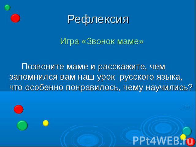 Рефлексия Игра «Звонок маме» Позвоните маме и расскажите, чем запомнился вам наш урок русского языка, что особенно понравилось, чему научились?