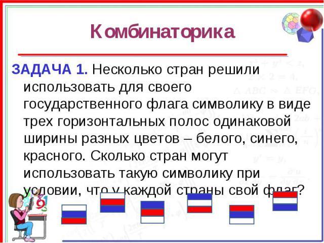 Комбинаторика ЗАДАЧА 1. Несколько стран решили использовать для своего государственного флага символику в виде трех горизонтальных полос одинаковой ширины разных цветов – белого, синего, красного. Сколько стран могут использовать такую символику при…