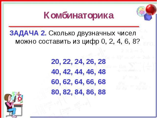 Комбинаторика ЗАДАЧА 2. Сколько двузначных чисел можно составить из цифр 0, 2, 4, 6, 8?20, 22, 24, 26, 2840, 42, 44, 46, 4860, 62, 64, 66, 6880, 82, 84, 86, 88