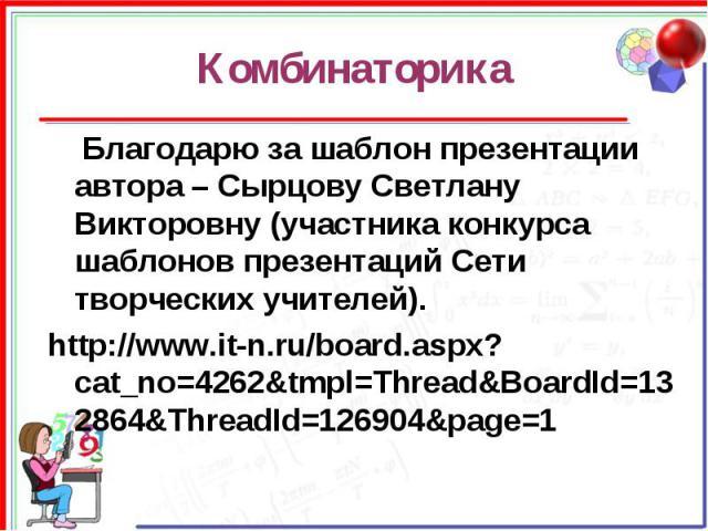 Комбинаторика Благодарю за шаблон презентации автора – Сырцову Светлану Викторовну (участника конкурса шаблонов презентаций Сети творческих учителей).http://www.it-n.ru/board.aspx?cat_no=4262&tmpl=Thread&BoardId=132864&ThreadId=126904&page=1