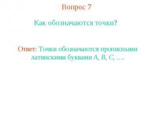 Вопрос 7 Как обозначаются точки? Ответ: Точки обозначаются прописными латинскими