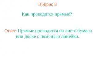 Вопрос 8 Как проводятся прямые? Ответ: Прямые проводятся на листе бумаги или дос