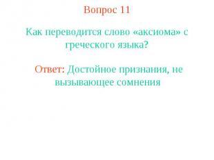 Вопрос 11 Как переводится слово «аксиома» с греческого языка?Ответ: Достойное пр