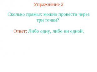 Упражнение 2 Сколько прямых можно провести через три точки? Ответ: Либо одну, ли