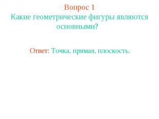 Вопрос 1 Какие геометрические фигуры являются основными? Ответ: Точка, прямая, п
