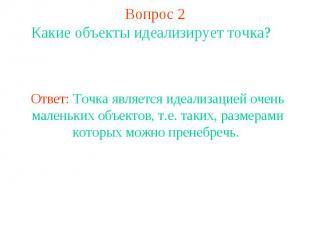 Вопрос 2 Какие объекты идеализирует точка? Ответ: Точка является идеализацией оч