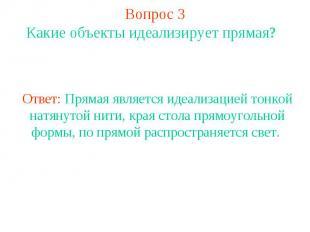 Вопрос 3 Какие объекты идеализирует прямая? Ответ: Прямая является идеализацией