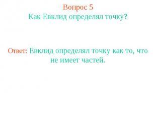 Вопрос 5Как Евклид определял точку?Ответ: Евклид определял точку как то, что не