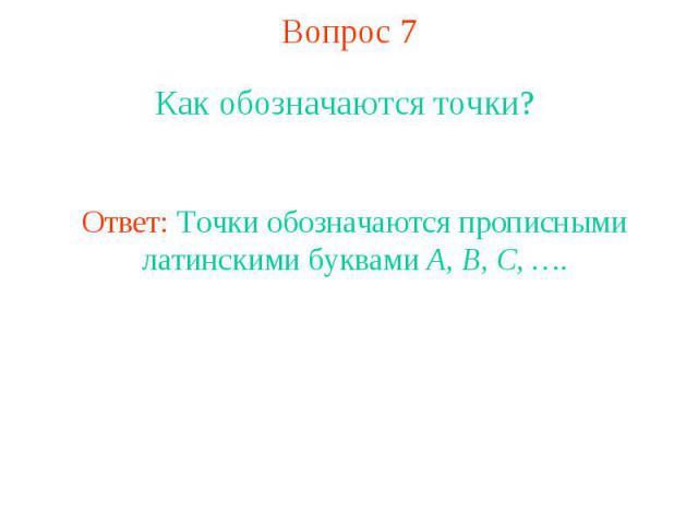 Вопрос 7 Как обозначаются точки? Ответ: Точки обозначаются прописными латинскими буквами A, B, C, ….