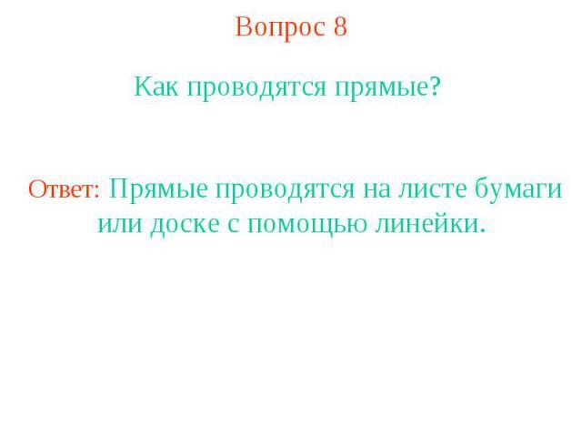 Вопрос 8 Как проводятся прямые? Ответ: Прямые проводятся на листе бумаги или доске с помощью линейки.