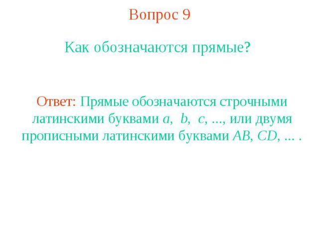 Вопрос 9 Как обозначаются прямые? Ответ: Прямые обозначаются строчными латинскими буквами a, b, c, ..., или двумя прописными латинскими буквами AB, CD, ... .