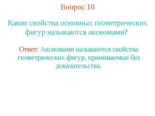Вопрос 10 Какие свойства основных геометрических фигур называются аксиомами? Ответ: Аксиомами называются свойства геометрических фигур, принимаемые без доказательства.