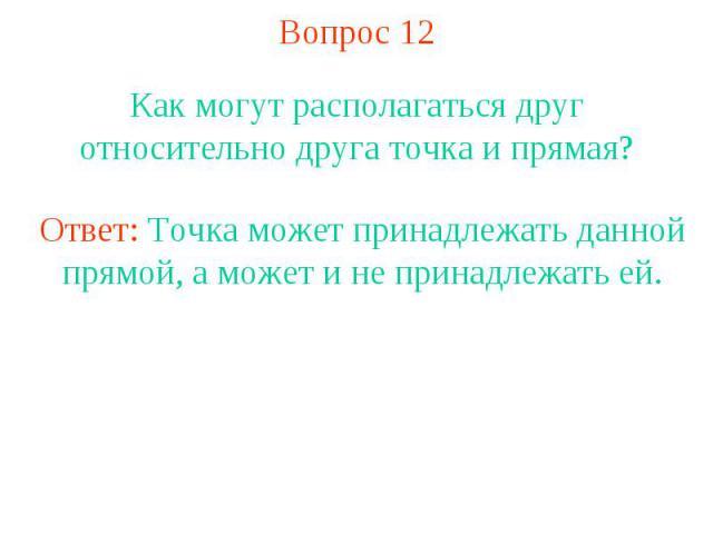 Вопрос 12 Как могут располагаться друг относительно друга точка и прямая?Ответ: Точка может принадлежать данной прямой, а может и не принадлежать ей.