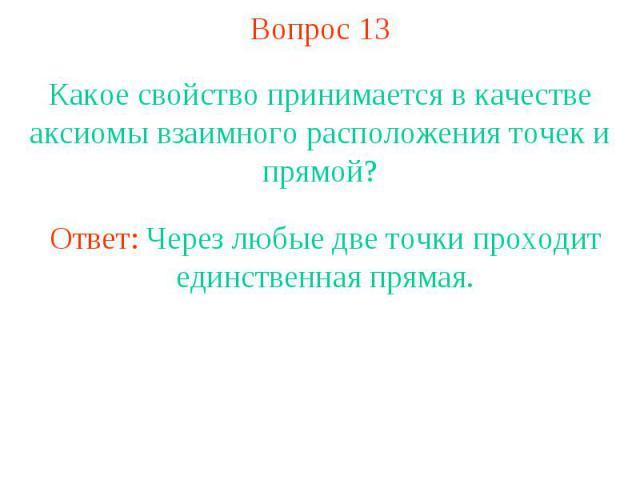 Вопрос 13 Какое свойство принимается в качестве аксиомы взаимного расположения точек и прямой? Ответ: Через любые две точки проходит единственная прямая.