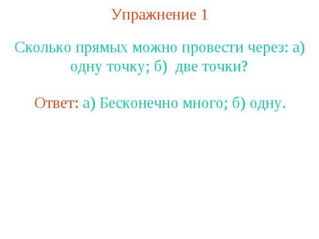 Упражнение 1 Сколько прямых можно провести через: а) одну точку; б) две точки?Ответ: а) Бесконечно много; б) одну.