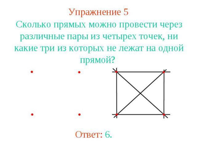 Упражнение 5 Сколько прямых можно провести через различные пары из четырех точек, ни какие три из которых не лежат на одной прямой? Ответ: 6.