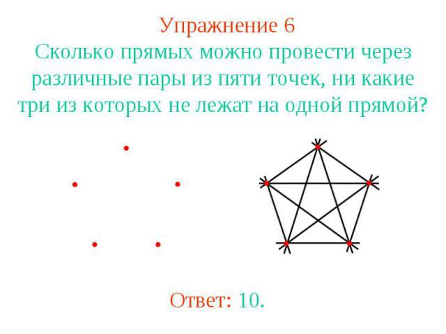 Упражнение 6 Сколько прямых можно провести через различные пары из пяти точек, ни какие три из которых не лежат на одной прямой? Ответ: 10.