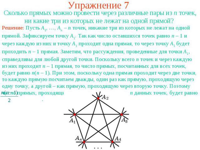 Упражнение 7 Сколько прямых можно провести через различные пары из n точек, ни какие три из которых не лежат на одной прямой? Решение: Пусть A1, …, An – n точек, никакие три из которых не лежат на одной прямой. Зафиксируем точку A1. Так как число ос…
