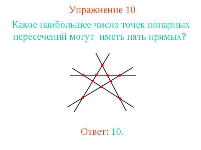 Упражнение 10 Какое наибольшее число точек попарных пересечений могут иметь пять прямых? Ответ: 10.