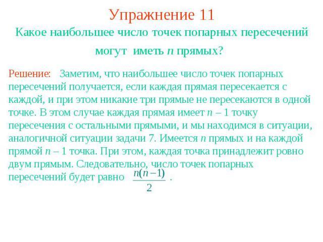 Упражнение 11 Какое наибольшее число точек попарных пересечений могут иметь n прямых? Решение: Заметим, что наибольшее число точек попарных пересечений получается, если каждая прямая пересекается с каждой, и при этом никакие три прямые не пересекают…