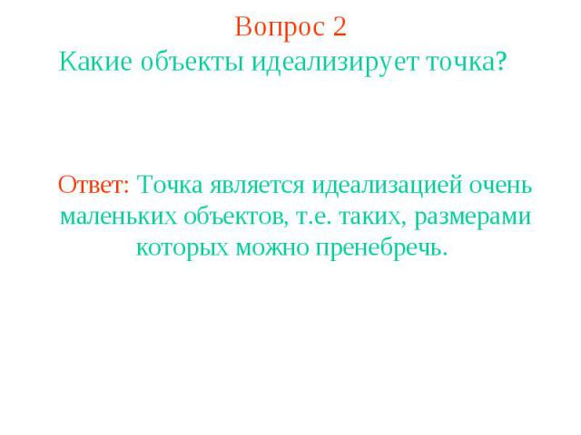 Вопрос 2 Какие объекты идеализирует точка? Ответ: Точка является идеализацией очень маленьких объектов, т.е. таких, размерами которых можно пренебречь.