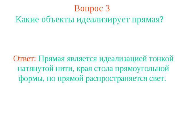 Вопрос 3 Какие объекты идеализирует прямая? Ответ: Прямая является идеализацией тонкой натянутой нити, края стола прямоугольной формы, по прямой распространяется свет.