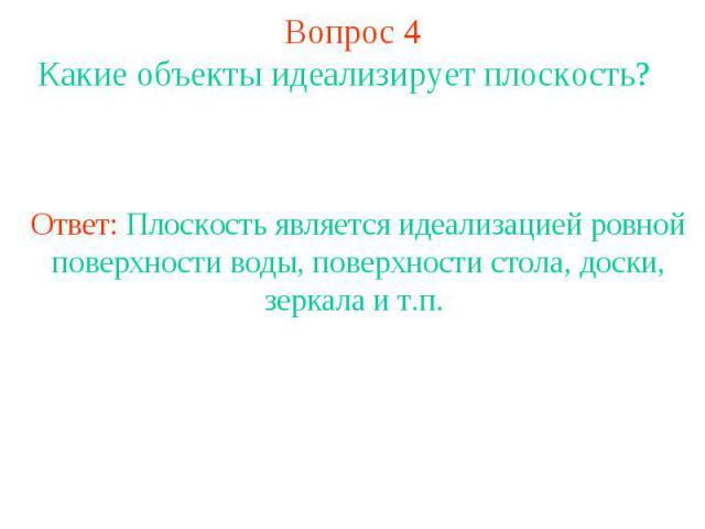 Вопрос 4 Какие объекты идеализирует плоскость? Ответ: Плоскость является идеализацией ровной поверхности воды, поверхности стола, доски, зеркала и т.п.
