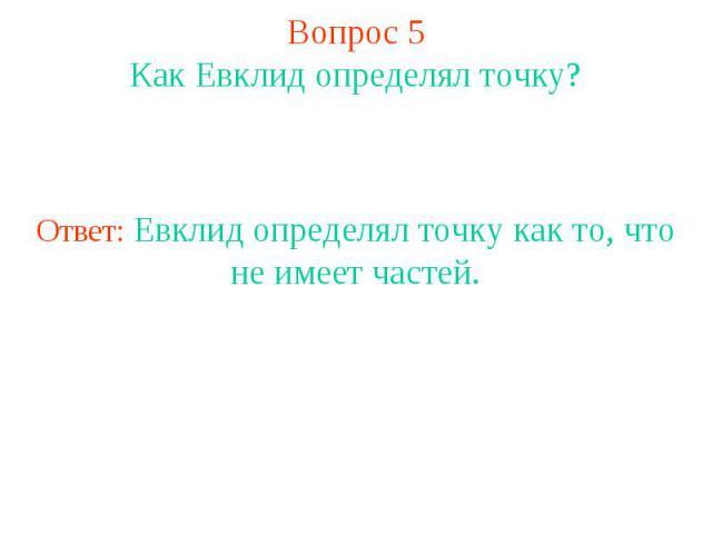 Вопрос 5Как Евклид определял точку?Ответ: Евклид определял точку как то, что не имеет частей.
