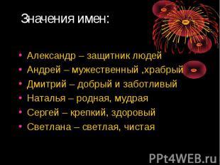 Значения имен: Александр – защитник людейАндрей – мужественный ,храбрыйДмитрий –