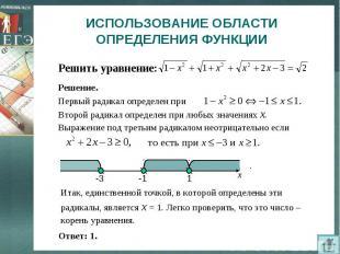 ИСПОЛЬЗОВАНИЕ ОБЛАСТИ ОПРЕДЕЛЕНИЯ ФУНКЦИИ Решить уравнение:Итак, единственной то
