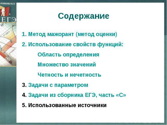 Содержание Метод мажорант (метод оценки)Использование свойств функций: Область определения Множество значений Четность и нечетность3. Задачи с параметром4. Задачи из сборника ЕГЭ, часть «С»5. Использованные источники