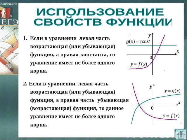 ИСПОЛЬЗОВАНИЕ СВОЙСТВ ФУНКЦИИ Если в уравнении левая часть возрастающая (или убывающая) функция, а правая константа, то уравнение имеет не более одного корня.2. Если в уравнении левая часть возрастающая (или убывающая) функция, а правая часть убываю…