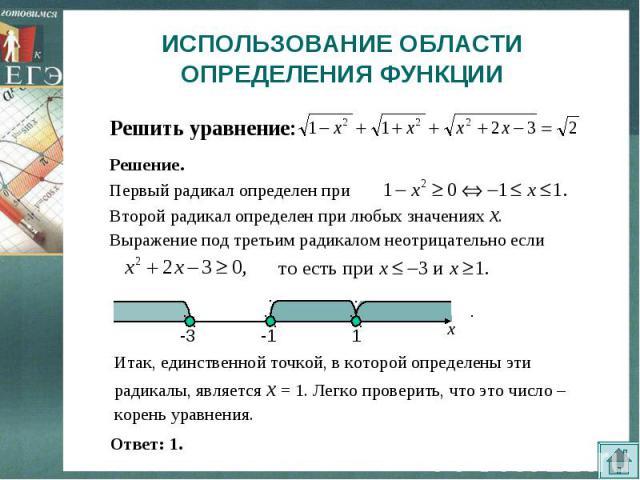 ИСПОЛЬЗОВАНИЕ ОБЛАСТИ ОПРЕДЕЛЕНИЯ ФУНКЦИИ Решить уравнение:Итак, единственной точкой, в которой определены эти радикалы, является x=1. Легко проверить, что это число – корень уравнения.
