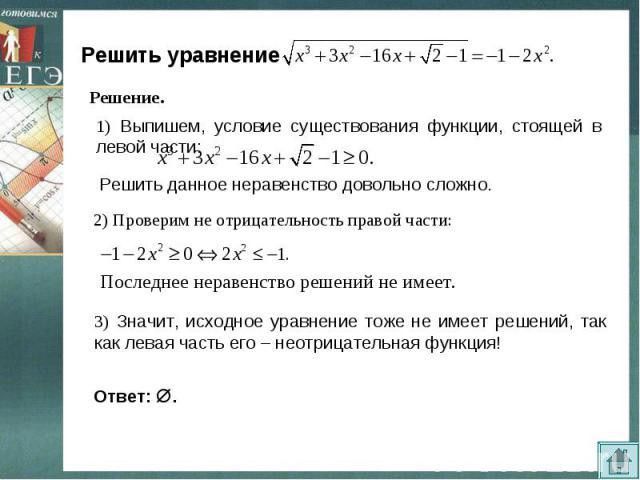 Решить уравнение 1) Выпишем, условие существования функции, стоящей в левой части: 2) Проверим не отрицательность правой части: Последнее неравенство решений не имеет.3) Значит, исходное уравнение тоже не имеет решений, так как левая часть его – нео…