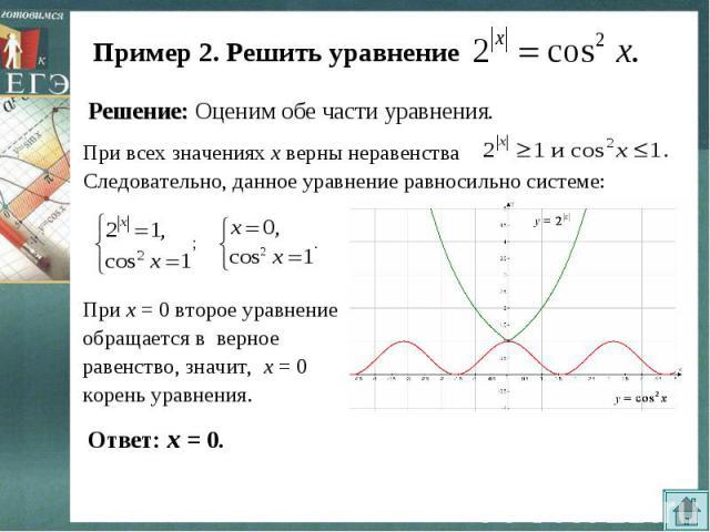 Пример 2. Решить уравнение Решение: Оценим обе части уравнения.При всех значениях х верны неравенстваСледовательно, данное уравнение равносильно системе:При х = 0 второе уравнение обращается в верное равенство, значит, х = 0 корень уравнения.