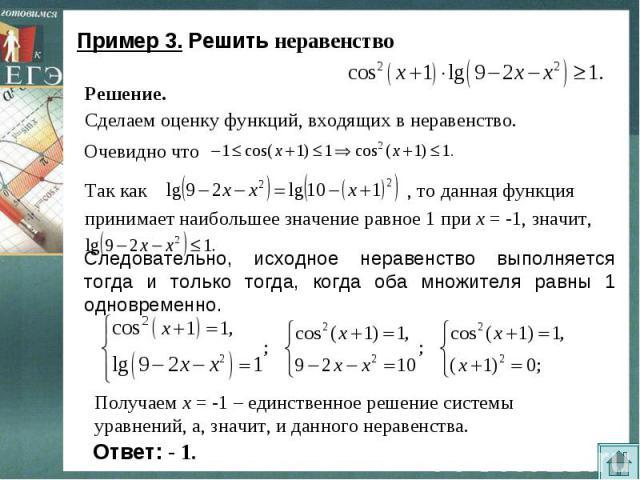 Пример 3. Решить неравенство Следовательно, исходное неравенство выполняется тогда и только тогда, когда оба множителя равны 1 одновременно. Получаем х = -1 – единственное решение системы уравнений, а, значит, и данного неравенства.