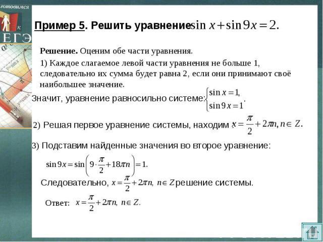 Пример 5. Решить уравнение Решение. Оценим обе части уравнения. 1) Каждое слагаемое левой части уравнения не больше 1, следовательно их сумма будет равна 2, если они принимают своё наибольшее значение. Значит, уравнение равносильно системе: 2) Решая…