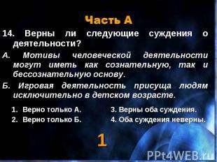 Часть А 14. Верны ли следующие суждения о деятельности?А. Мотивы человеческой де