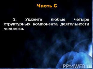 Часть С 3. Укажите любые четыре структурных компонента деятельности человека.