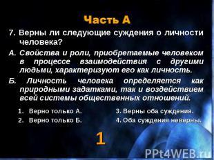 Часть А 7. Верны ли следующие суждения о личности человека?А. Свойства и роли, п