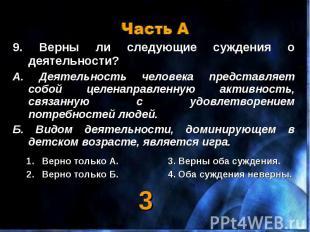 Часть А 9. Верны ли следующие суждения о деятельности?А. Деятельность человека п