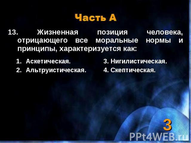 Часть А 13. Жизненная позиция человека, отрицающего все моральные нормы и принципы, характеризуется как:Аскетическая.3. Нигилистическая.Альтруистическая.4. Скептическая.