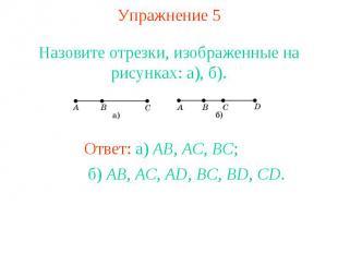 Упражнение 5 Назовите отрезки, изображенные на рисунках: а), б). Ответ: а) AB, A