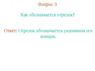 Вопрос 3 Как обозначается отрезок?Ответ: Отрезок обозначается указанием его конц